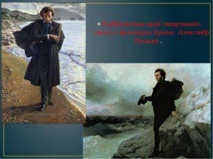 «Воображенью край священный», - писал о просторах Крыма Александр Пушкин..