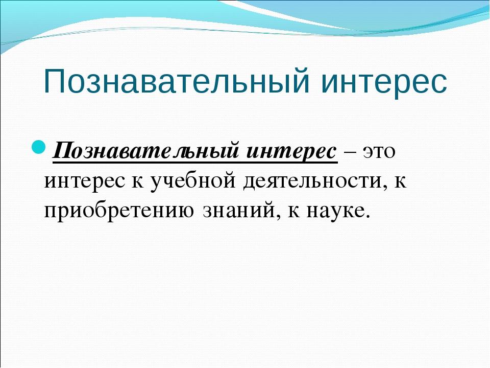 Познавательный интерес Познавательный интерес– это интерес к учебной деятель...