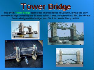 The 244m Tower Bridge spans the Thames River in London. It was the only movab