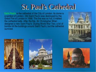Saint Paul's is the cathedral of the City of London. Its dome is a symbol of