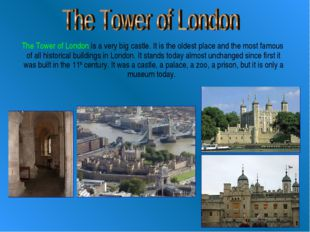 The Tower of London is a very big castle. It is the oldest place and the mos