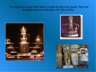 The most famous things in the Tower of London are the Crown Jewels. They have