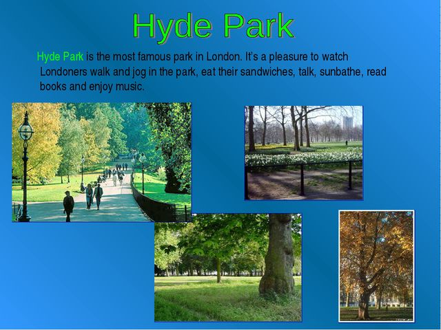 Hyde Park is the most famous park in London. It's a pleasure to watch London...