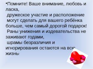 Помните! Ваше внимание, любовь и ласка, дружеское участие и расположение могу