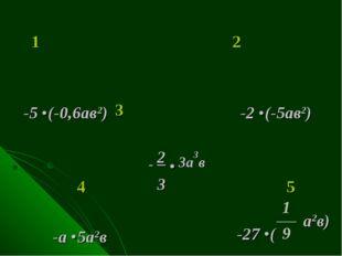 1 2 -5 .(-0,6ав2) -2 .(-5ав2) 3 4 5 - 2 . 3а3в 3 -а .5а2в -27 .( а2в)