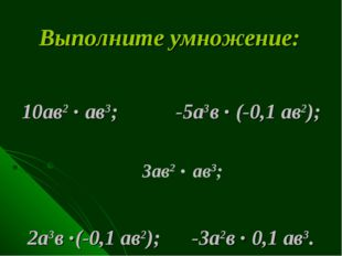 Выполните умножение: 10ав2 . ав3; -5а3в . (-0,1 ав2); 2а3в .(-0,1 ав2); -3а2в