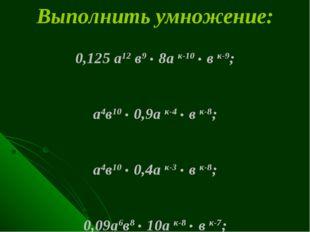 Выполнить умножение: 0,125 а12 в9 . 8а к-10 . в к-9; а4в10 . 0,9а к-4 . в к-8