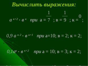 Вычислить выражения: а к+2 . в к при а = ; в = ; к = ; 0,9 а к-2 . в к+1 при