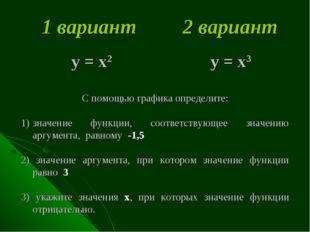 1 вариант 2 вариант у = х2 у = х3 С помощью графика определите: значение фун