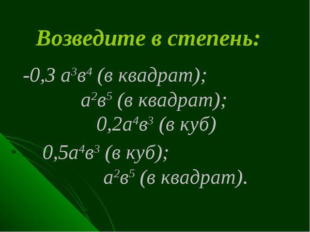 Возведите в степень: -0,3 а3в4 (в квадрат); а2в5 (в квадрат); 0,2а4в3 (в куб)...