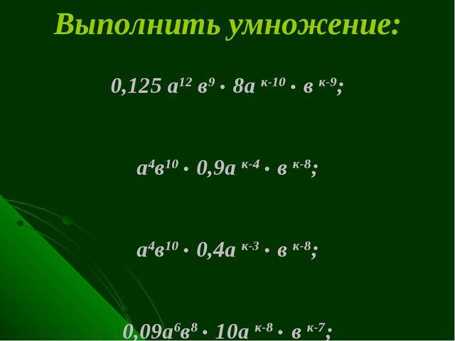 Выполнить умножение: 0,125 а12 в9 . 8а к-10 . в к-9; а4в10 . 0,9а к-4 . в к-8...