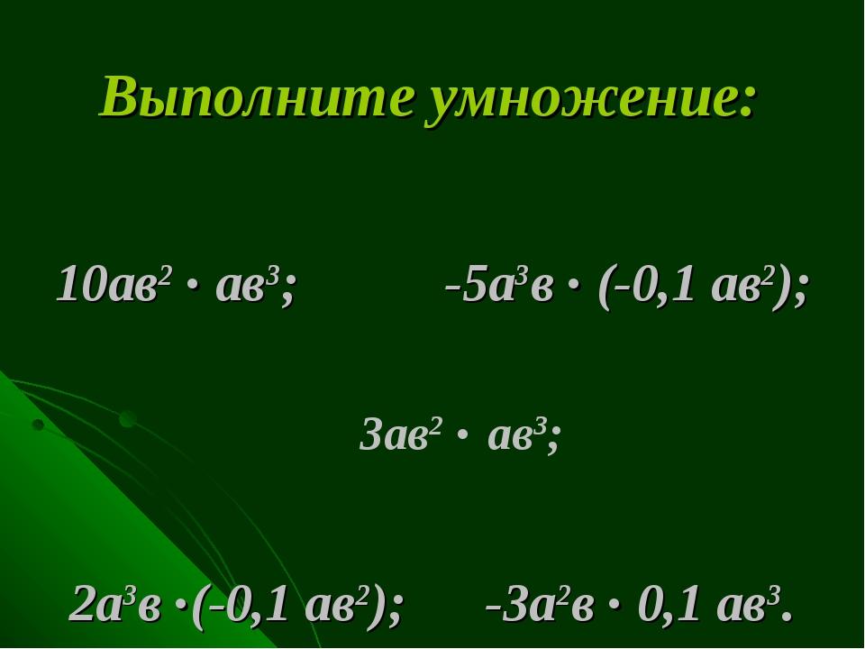 Выполните умножение: 10ав2 . ав3; -5а3в . (-0,1 ав2); 2а3в .(-0,1 ав2); -3а2в...