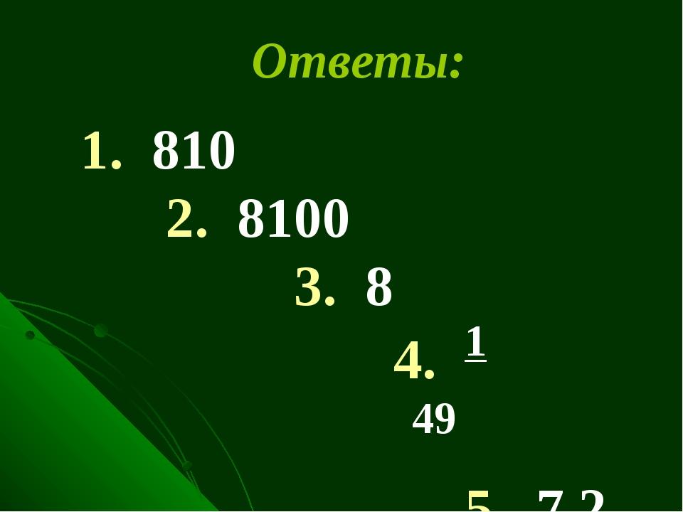 1. 810 2. 8100 3. 8 4. 1 49 5. 7,2 Ответы: