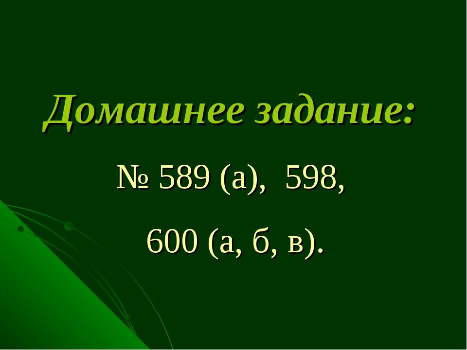 Домашнее задание: № 589 (а), 598, 600 (а, б, в).