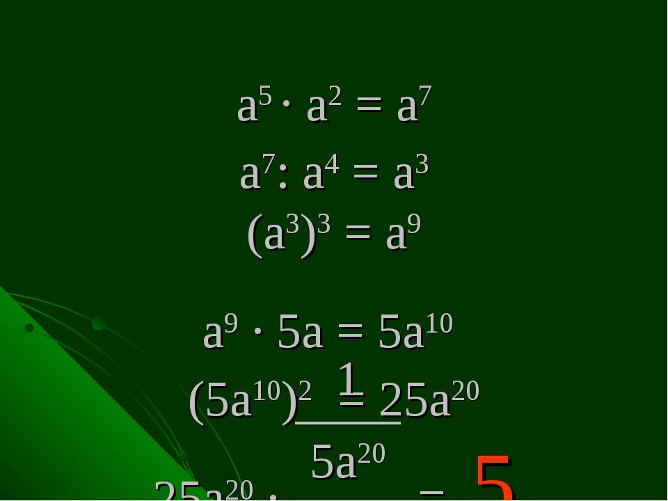 а5 . а2 = а7 а7: а4 = а3 (а3)3 = а9 а9 . 5а = 5а10 (5а10)2 = 25а20 25а20 . = 5