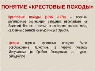 ПОНЯТИЕ «КРЕСТОВЫЕ ПОХОДЫ» Крестовые походы (1096 -1270) – военно-религиозные