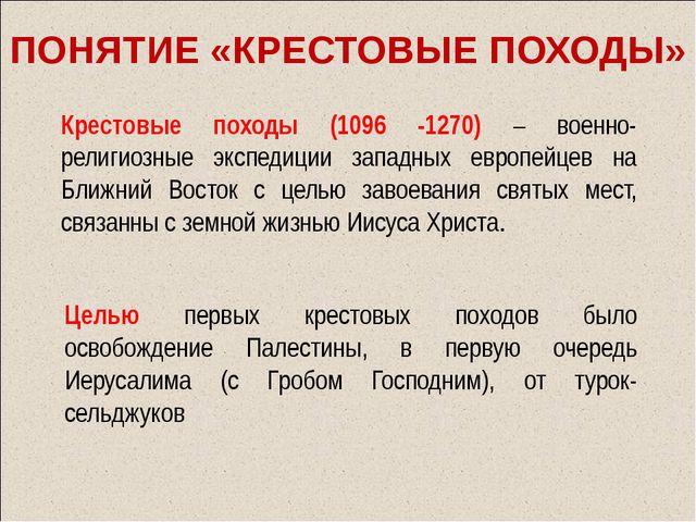 ПОНЯТИЕ «КРЕСТОВЫЕ ПОХОДЫ» Крестовые походы (1096 -1270) – военно-религиозные...