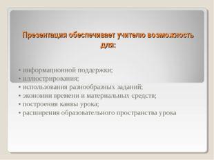 Презентация обеспечивает учителю возможность для: • информационной поддержки;