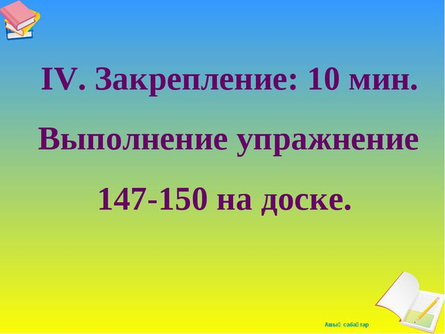 IV. Закрепление: 10 мин. Выполнение упражнение 147-150 на доске. Ашық сабақтар