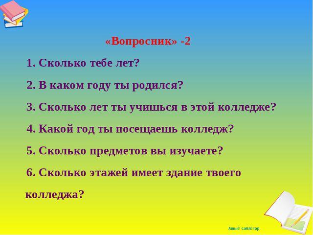 «Вопросник» -2 1. Сколько тебе лет? 2. В каком году ты родился? 3. Сколько л...