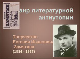 Жанр литературной антиутопии Творчество Евгения Ивановича Замятина (1884 - 19