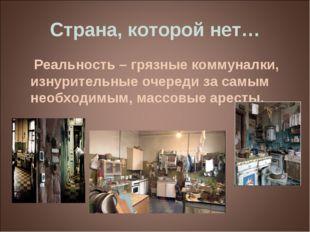 Страна, которой нет… Реальность – грязные коммуналки, изнурительные очереди з