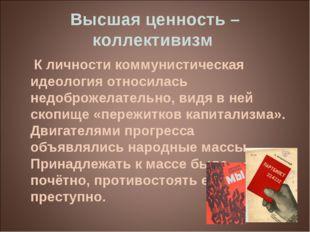 Высшая ценность – коллективизм К личности коммунистическая идеология относила
