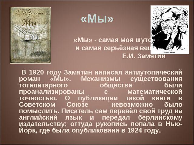 «Мы» «Мы» - самая моя шуточная и самая серьёзная вещь. Е.И. Замятин В 1920 го...