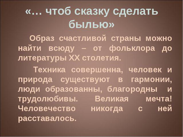«… чтоб сказку сделать былью» Образ счастливой страны можно найти всюду – от...
