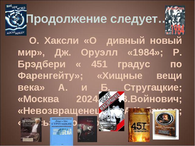 Продолжение следует… О. Хаксли «О дивный новый мир», Дж. Оруэлл «1984»; Р. Бр...