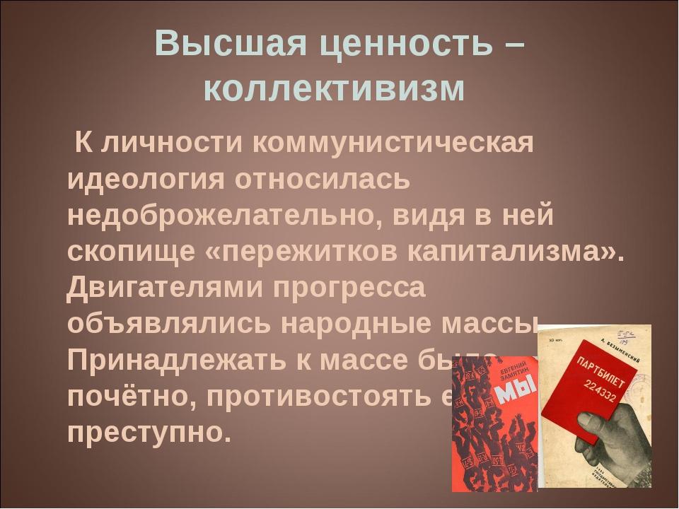 Высшая ценность – коллективизм К личности коммунистическая идеология относила...