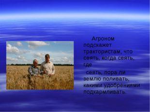 Агроном подскажет трактористам, что сеять, когда сеять, где сеять, пора ли з