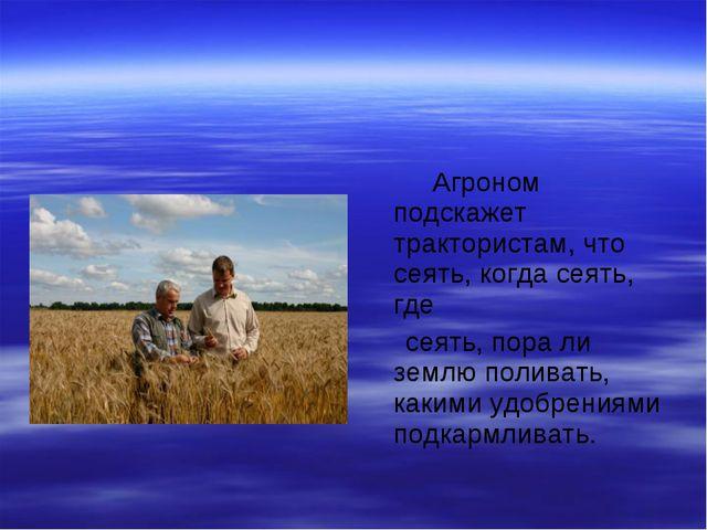 Агроном подскажет трактористам, что сеять, когда сеять, где сеять, пора ли з...