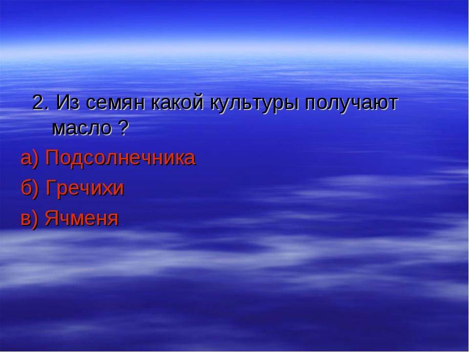2. Из семян какой культуры получают масло ? а) Подсолнечника б) Гречихи в) Я...