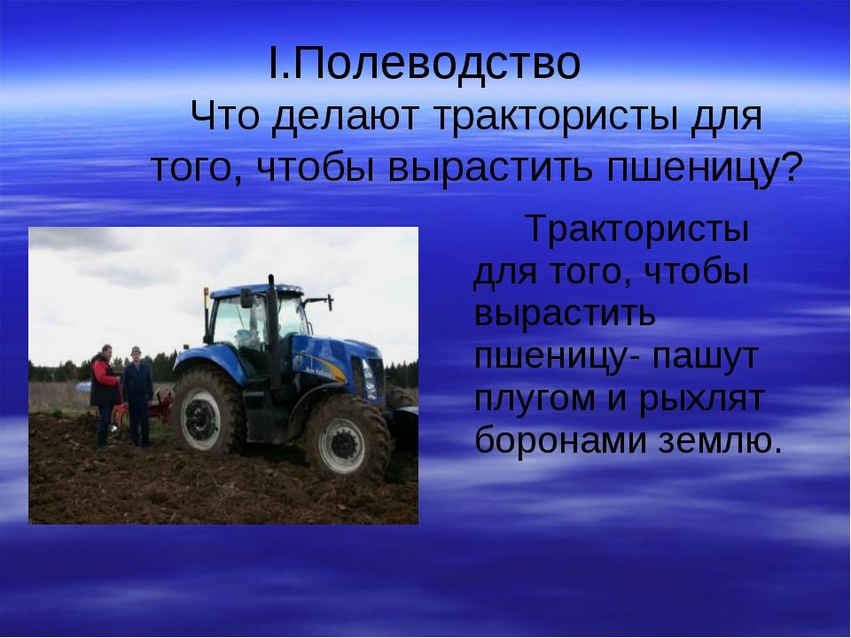 I.Полеводство Что делают трактористы для того, чтобы вырастить пшеницу? Тракт...