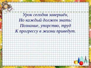 Урок сегодня завершён, Но каждый должен знать: Познание, упорство, труд К про