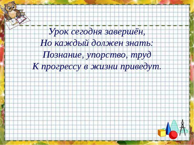 Урок сегодня завершён, Но каждый должен знать: Познание, упорство, труд К про...