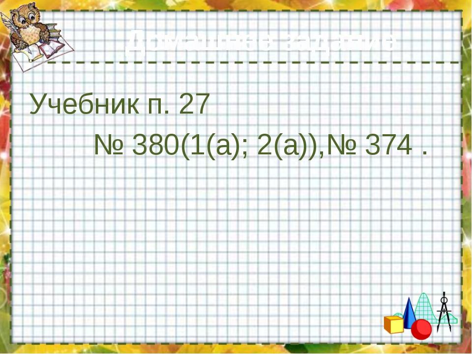 Домашнее задание Учебник п. 27 № 380(1(а); 2(а)),№ 374 .