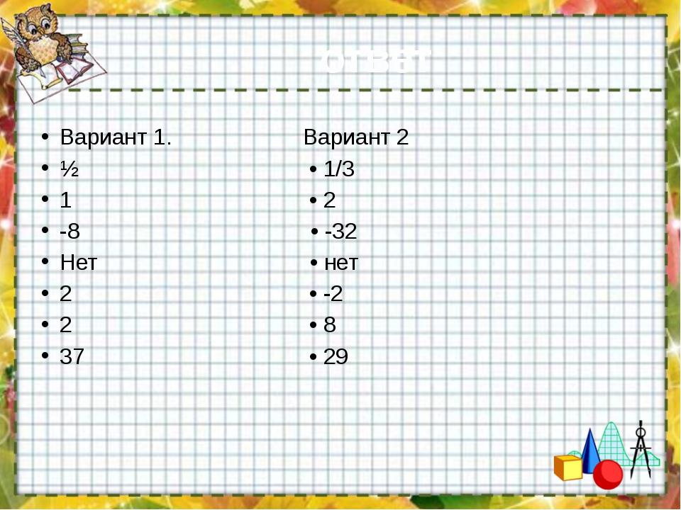 ответ Вариант 1. Вариант 2 ½ • 1/3 1 • 2 -8 • -32 Нет • нет 2 • -2 2 • 8 37 •...