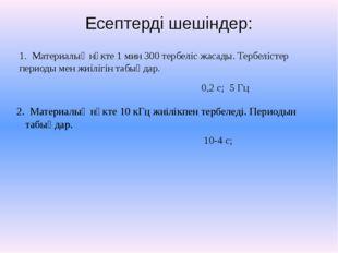 Есептерді шешіндер: 1. Материалық нүкте 1 мин 300 тербеліс жасады. Тербелісте