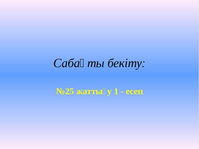 Сабақты бекіту: №25 жаттығу 1 - есеп
