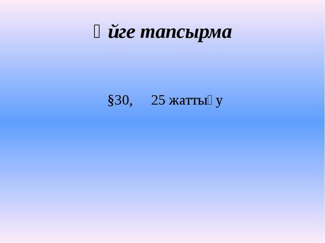 Үйге тапсырма §30, 25 жаттығу