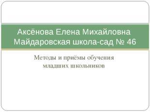 Методы и приёмы обучения младших школьников Аксёнова Елена Михайловна Майдаро