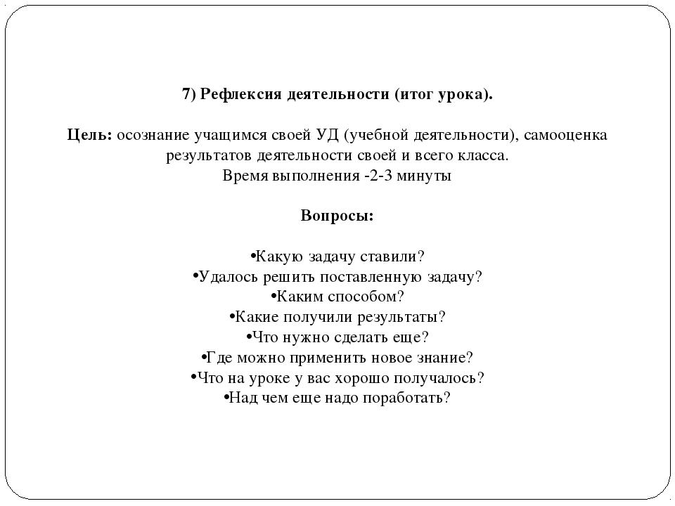 7) Рефлексия деятельности (итог урока). Цель: осознание учащимся своей УД (уч...