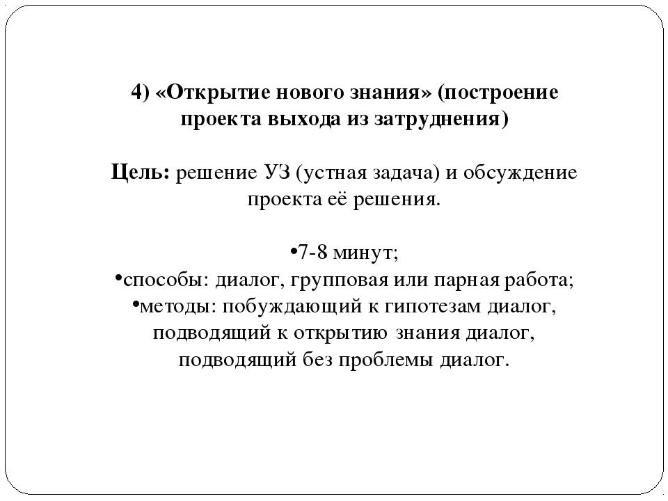 4) «Открытие нового знания» (построение проекта выхода из затруднения) Цель:...