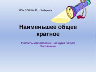 Наименьшее общее кратное Учитель математики – Кочерга Галина Николаевна. МОУ