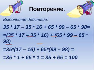 Повторение. Выполните действия: 35 * 17 – 35 * 16 + 65 * 99 – 65 * 98= =(35 *