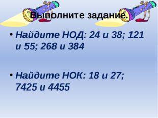 Выполните задание. Найдите НОД: 24 и 38; 121 и 55; 268 и 384 Найдите НОК: 18