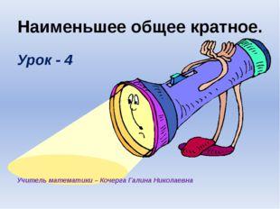 Наименьшее общее кратное. Урок - 4 Учитель математики – Кочерга Галина Никола