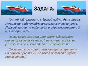 Задача. От одной пристани к другой ходят два катера. Начинают работу одноврем